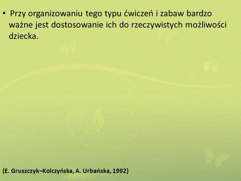 Przy organizowaniu tego typu ćwiczeń i zabaw bardzo ważne jest dostosowanie ich do rzeczywistych możliwości dziecka. (E. Gruszczyk–Kolczyńska, A. Urba