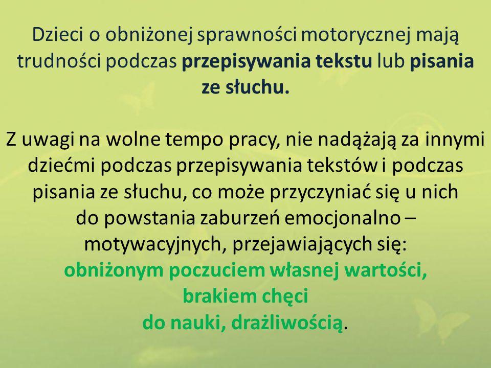 Dzieci o obniżonej sprawności motorycznej mają trudności podczas przepisywania tekstu lub pisania ze słuchu. Z uwagi na wolne tempo pracy, nie nadążaj