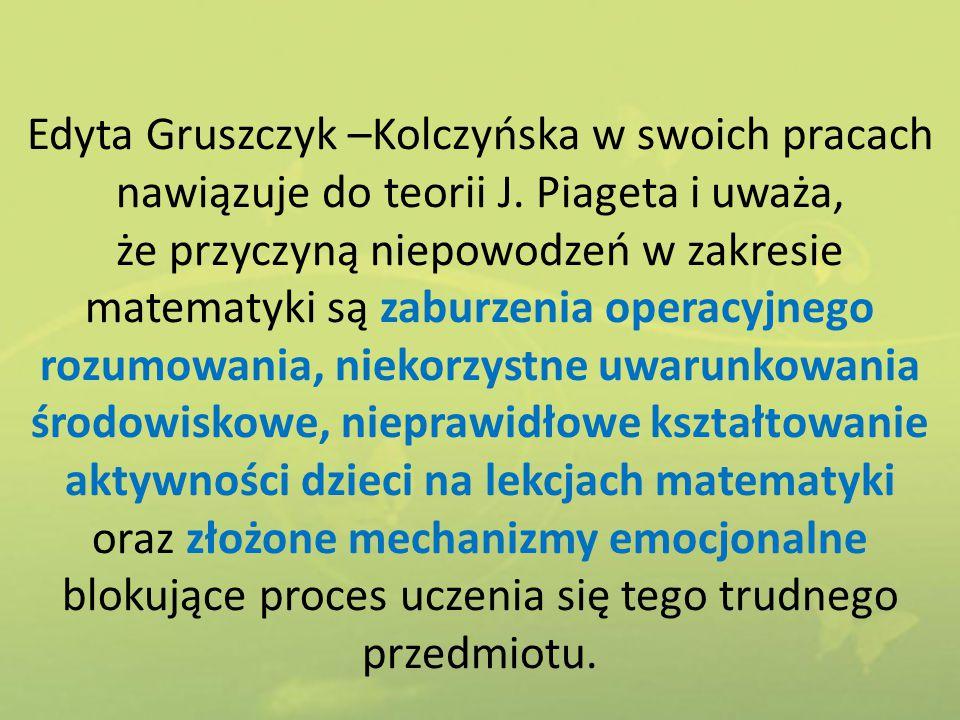 Edyta Gruszczyk –Kolczyńska w swoich pracach nawiązuje do teorii J. Piageta i uważa, że przyczyną niepowodzeń w zakresie matematyki są zaburzenia oper