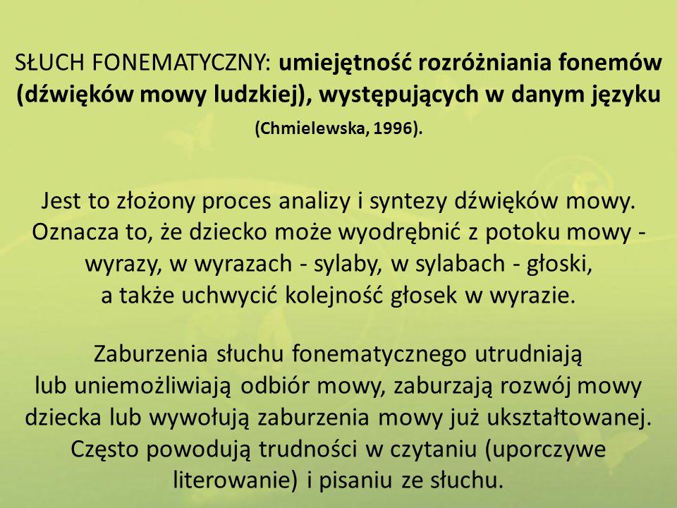 SŁUCH FONEMATYCZNY: umiejętność rozróżniania fonemów (dźwięków mowy ludzkiej), występujących w danym języku (Chmielewska, 1996). Jest to złożony proce