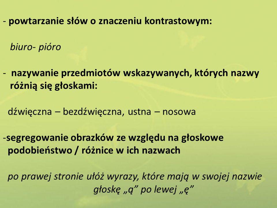 - powtarzanie słów o znaczeniu kontrastowym: biuro- pióro - nazywanie przedmiotów wskazywanych, których nazwy różnią się głoskami: dźwięczna – bezdźwi
