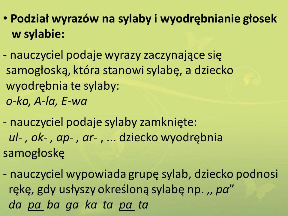 Podział wyrazów na sylaby i wyodrębnianie głosek w sylabie: - nauczyciel podaje wyrazy zaczynające się samogłoską, która stanowi sylabę, a dziecko wyo