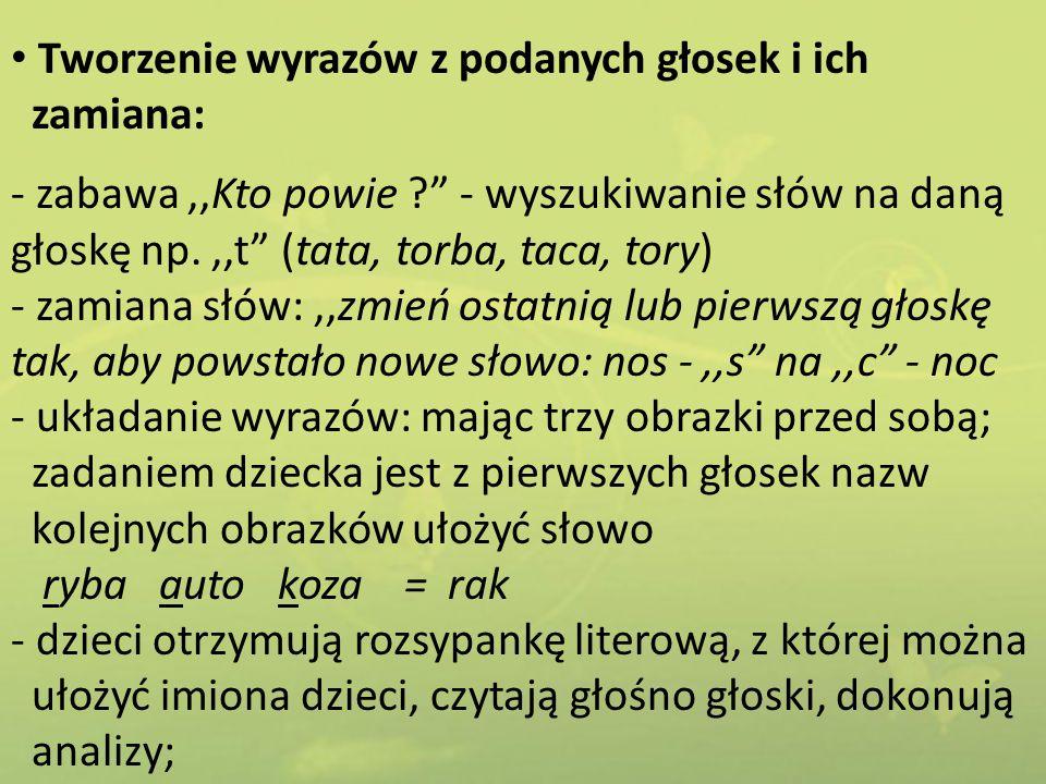"""Tworzenie wyrazów z podanych głosek i ich zamiana: - zabawa,,Kto powie ?"""" - wyszukiwanie słów na daną głoskę np.,,t"""" (tata, torba, taca, tory) - zamia"""