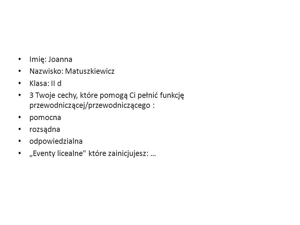 Imię: Joanna Nazwisko: Matuszkiewicz Klasa: II d 3 Twoje cechy, które pomogą Ci pełnić funkcję przewodniczącej/przewodniczącego : pomocna rozsądna odp