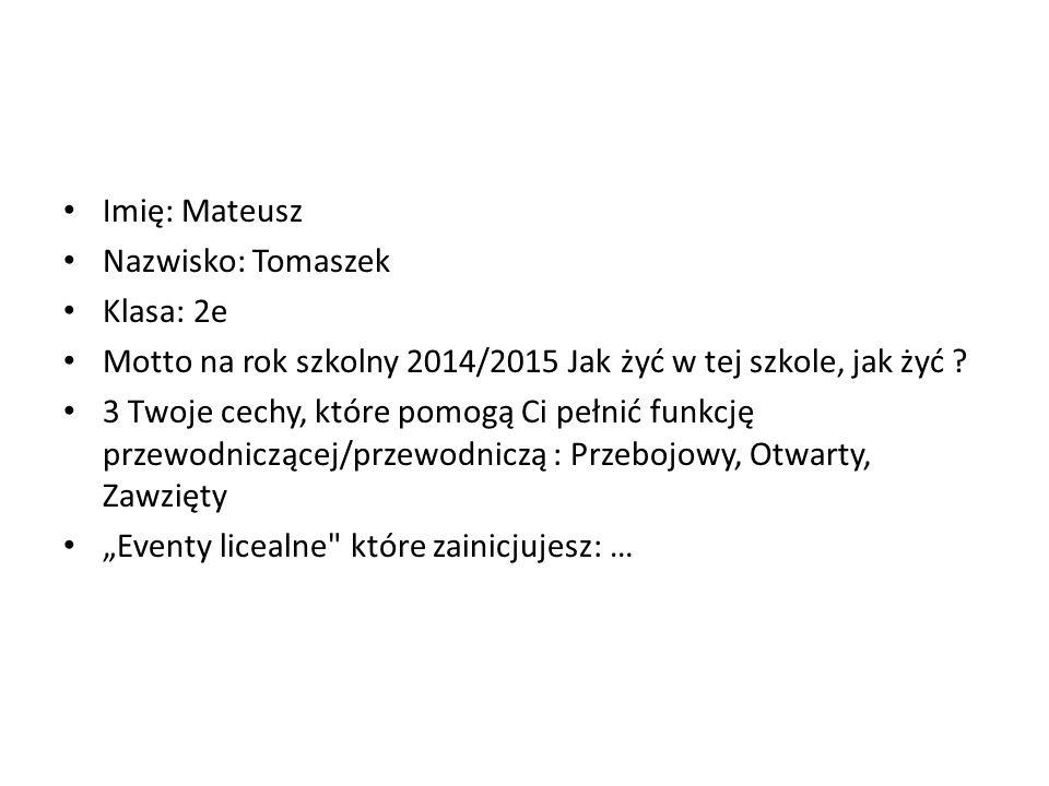 Imię: Mateusz Nazwisko: Tomaszek Klasa: 2e Motto na rok szkolny 2014/2015 Jak żyć w tej szkole, jak żyć ? 3 Twoje cechy, które pomogą Ci pełnić funkcj