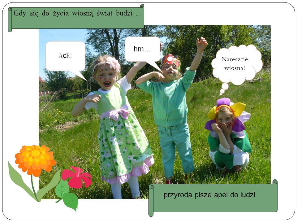 A c h! hm… Nareszcie wiosna! Gdy się do życia wiosną świat budzi… …przyroda pisze apel do ludzi