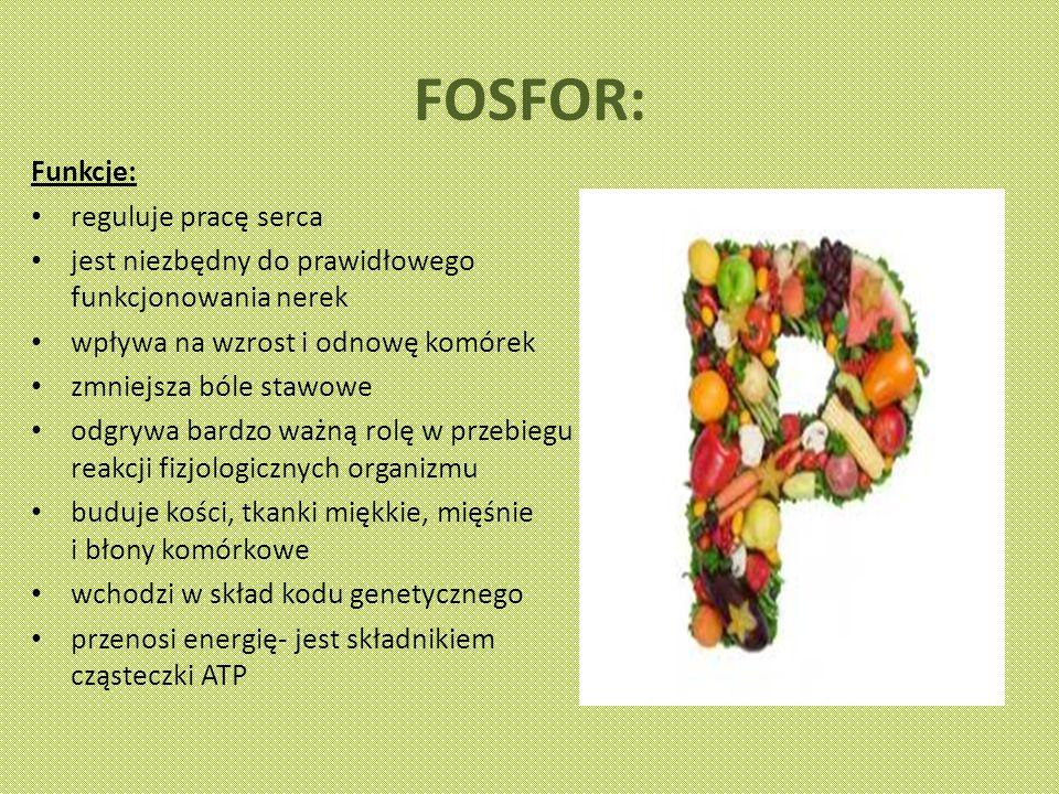 FOSFOR: Funkcje: reguluje pracę serca jest niezbędny do prawidłowego funkcjonowania nerek wpływa na wzrost i odnowę komórek zmniejsza bóle stawowe odgrywa bardzo ważną rolę w przebiegu reakcji fizjologicznych organizmu buduje kości, tkanki miękkie, mięśnie i błony komórkowe wchodzi w skład kodu genetycznego przenosi energię- jest składnikiem cząsteczki ATP