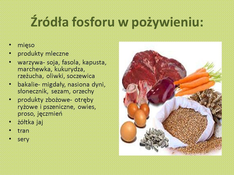 Źródła fosforu w pożywieniu: mięso produkty mleczne warzywa- soja, fasola, kapusta, marchewka, kukurydza, rzeżucha, oliwki, soczewica bakalie- migdały, nasiona dyni, słonecznik, sezam, orzechy produkty zbożowe- otręby ryżowe i pszeniczne, owies, proso, jęczmień żółtka jaj tran sery