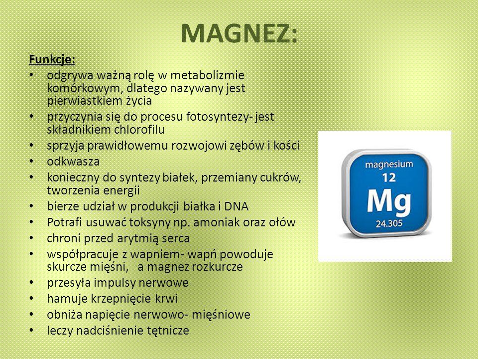 MAGNEZ: Funkcje: odgrywa ważną rolę w metabolizmie komórkowym, dlatego nazywany jest pierwiastkiem życia przyczynia się do procesu fotosyntezy- jest składnikiem chlorofilu sprzyja prawidłowemu rozwojowi zębów i kości odkwasza konieczny do syntezy białek, przemiany cukrów, tworzenia energii bierze udział w produkcji białka i DNA Potrafi usuwać toksyny np.