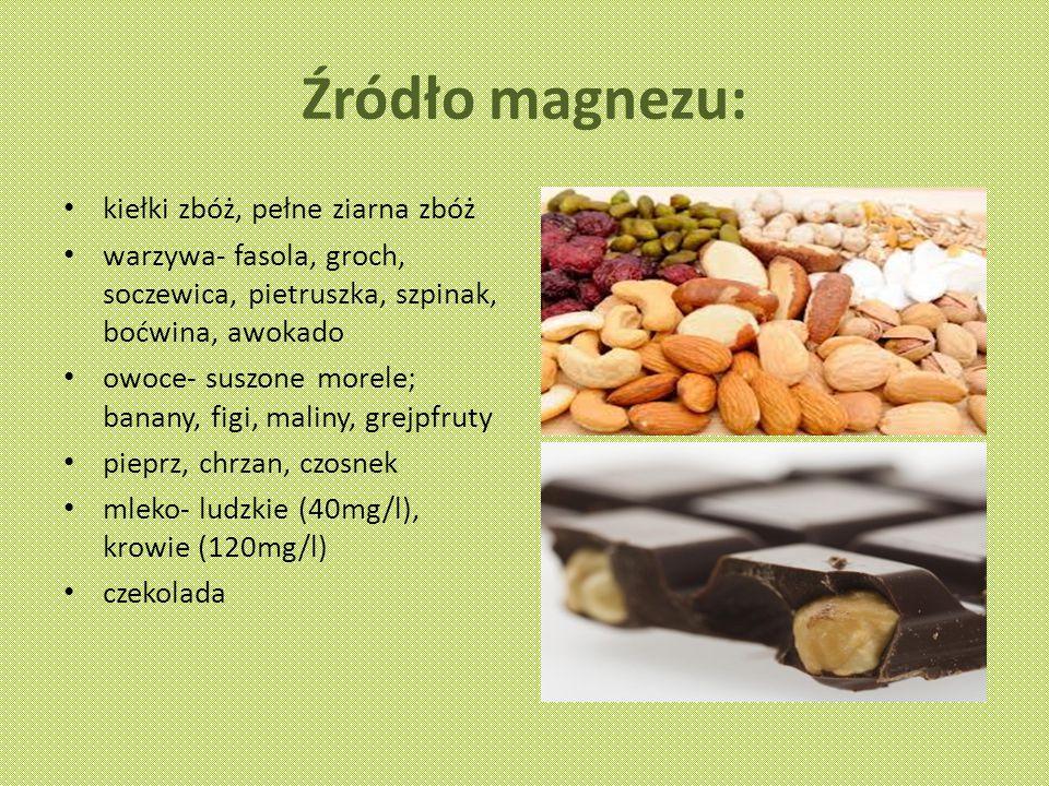 Źródło magnezu: kiełki zbóż, pełne ziarna zbóż warzywa- fasola, groch, soczewica, pietruszka, szpinak, boćwina, awokado owoce- suszone morele; banany, figi, maliny, grejpfruty pieprz, chrzan, czosnek mleko- ludzkie (40mg/l), krowie (120mg/l) czekolada
