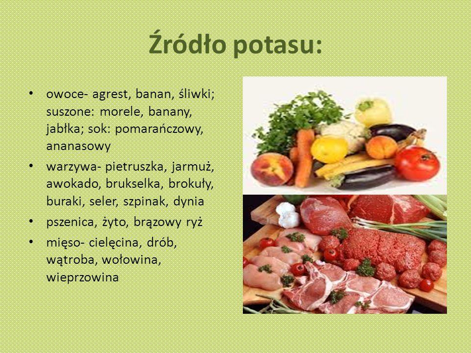 Źródło potasu: owoce- agrest, banan, śliwki; suszone: morele, banany, jabłka; sok: pomarańczowy, ananasowy warzywa- pietruszka, jarmuż, awokado, brukselka, brokuły, buraki, seler, szpinak, dynia pszenica, żyto, brązowy ryż mięso- cielęcina, drób, wątroba, wołowina, wieprzowina