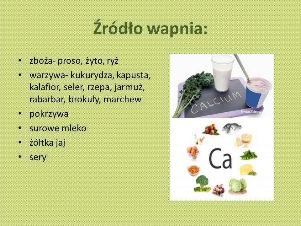 Źródło wapnia: zboża- proso, żyto, ryż warzywa- kukurydza, kapusta, kalafior, seler, rzepa, jarmuż, rabarbar, brokuły, marchew pokrzywa surowe mleko żółtka jaj sery