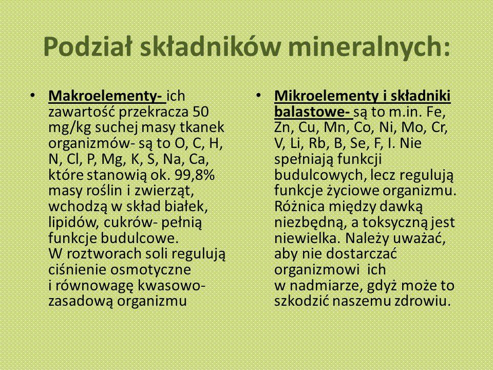 Podział składników mineralnych: Makroelementy- ich zawartość przekracza 50 mg/kg suchej masy tkanek organizmów- są to O, C, H, N, Cl, P, Mg, K, S, Na, Ca, które stanowią ok.