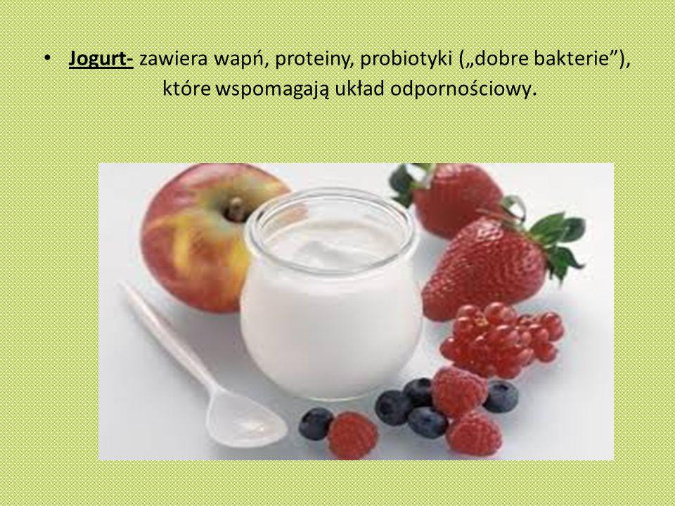 """Jogurt- zawiera wapń, proteiny, probiotyki (""""dobre bakterie ), które wspomagają układ odpornościowy."""