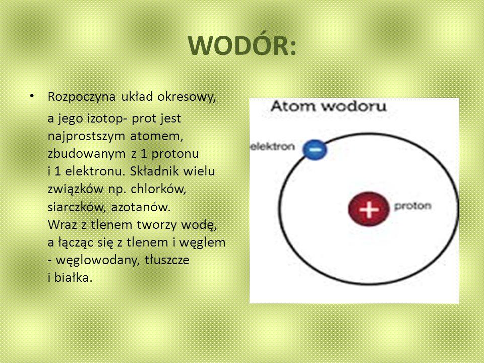 WODÓR: Rozpoczyna układ okresowy, a jego izotop- prot jest najprostszym atomem, zbudowanym z 1 protonu i 1 elektronu.
