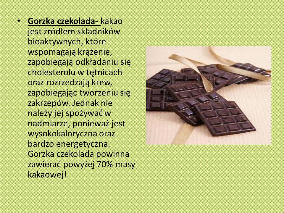Gorzka czekolada- kakao jest źródłem składników bioaktywnych, które wspomagają krążenie, zapobiegają odkładaniu się cholesterolu w tętnicach oraz rozrzedzają krew, zapobiegając tworzeniu się zakrzepów.