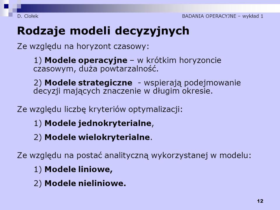 12 D. Ciołek BADANIA OPERACYJNE – wykład 1 Rodzaje modeli decyzyjnych Ze względu na horyzont czasowy: 1) Modele operacyjne – w krótkim horyzoncie czas