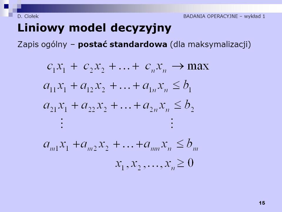 15 D. Ciołek BADANIA OPERACYJNE – wykład 1 Liniowy model decyzyjny Zapis ogólny – postać standardowa (dla maksymalizacji)