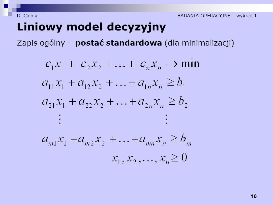 16 D. Ciołek BADANIA OPERACYJNE – wykład 1 Liniowy model decyzyjny Zapis ogólny – postać standardowa (dla minimalizacji)