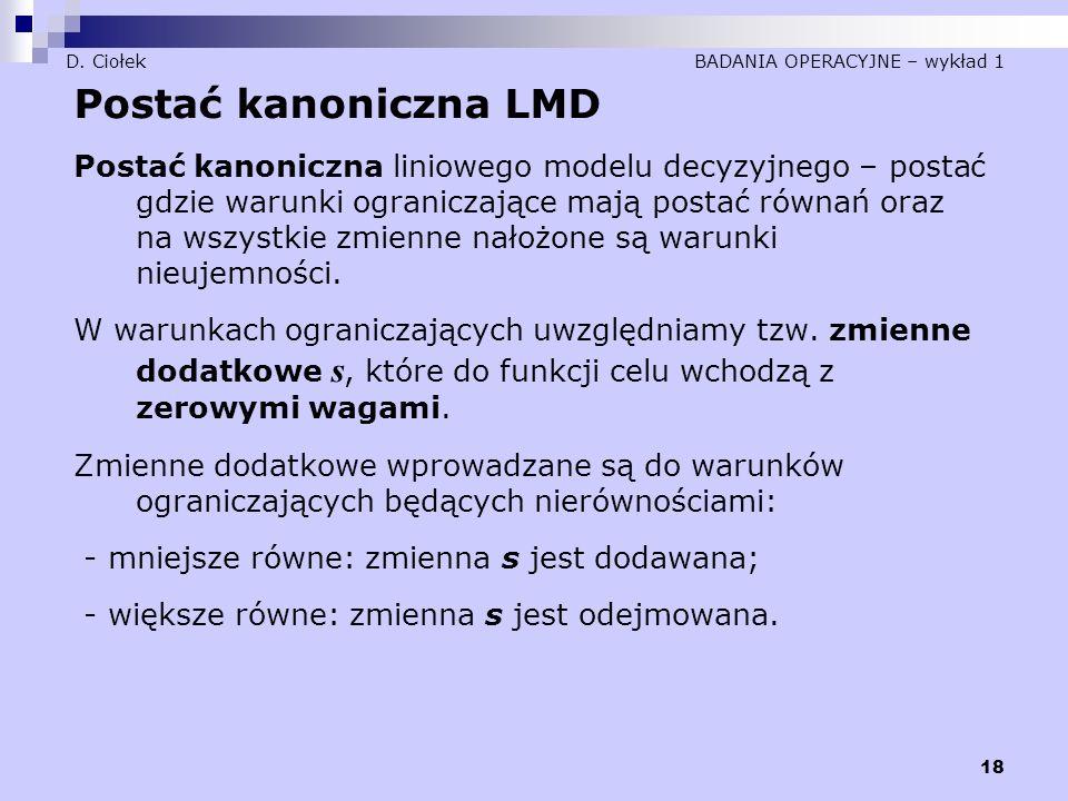 18 D. Ciołek BADANIA OPERACYJNE – wykład 1 Postać kanoniczna LMD Postać kanoniczna liniowego modelu decyzyjnego – postać gdzie warunki ograniczające m
