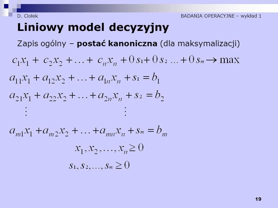 19 D. Ciołek BADANIA OPERACYJNE – wykład 1 Liniowy model decyzyjny Zapis ogólny – postać kanoniczna (dla maksymalizacji)