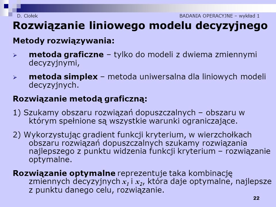 22 D. Ciołek BADANIA OPERACYJNE – wykład 1 Rozwiązanie liniowego modelu decyzyjnego Metody rozwiązywania:  metoda graficzne – tylko do modeli z dwiem