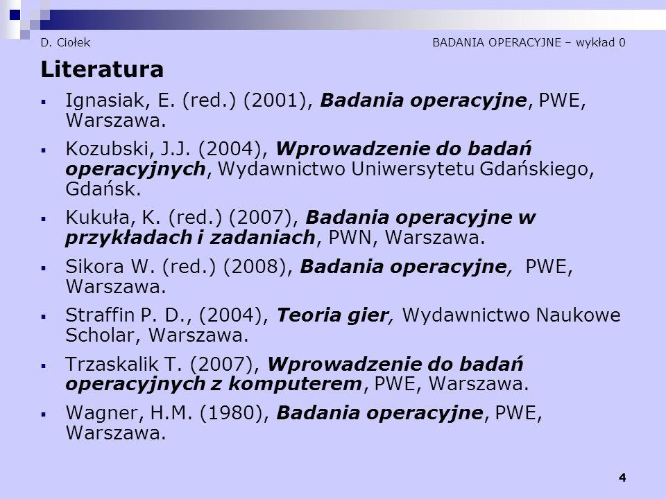 4 D. Ciołek BADANIA OPERACYJNE – wykład 0 Literatura  Ignasiak, E. (red.) (2001), Badania operacyjne, PWE, Warszawa.  Kozubski, J.J. (2004), Wprowad