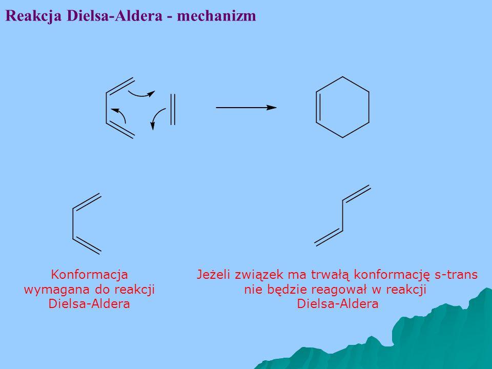 Reakcja Dielsa-Aldera - mechanizm Konformacja wymagana do reakcji Dielsa-Aldera Jeżeli związek ma trwałą konformację s-trans nie będzie reagował w reakcji Dielsa-Aldera