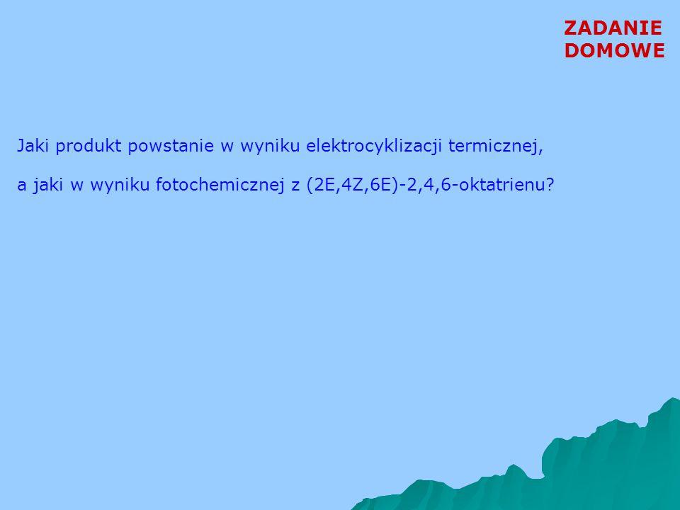 ZADANIE DOMOWE Jaki produkt powstanie w wyniku elektrocyklizacji termicznej, a jaki w wyniku fotochemicznej z (2E,4Z,6E)-2,4,6-oktatrienu?