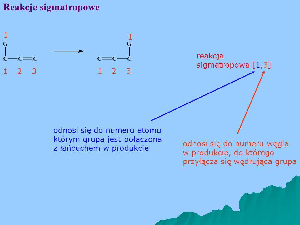 Reakcje sigmatropowe 132 1 132 reakcja sigmatropowa [1,3] odnosi się do numeru węgla w produkcie, do którego przyłącza się wędrująca grupa odnosi się do numeru atomu którym grupa jest połączona z łańcuchem w produkcie 1