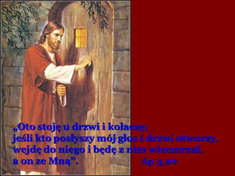 """""""Oto stoję u drzwi i kołaczę; jeśli kto posłyszy mój głos i drzwi otworzy, wejdę do niego i będę z nim wieczerzał, a on ze Mną"""". Ap 3,20"""