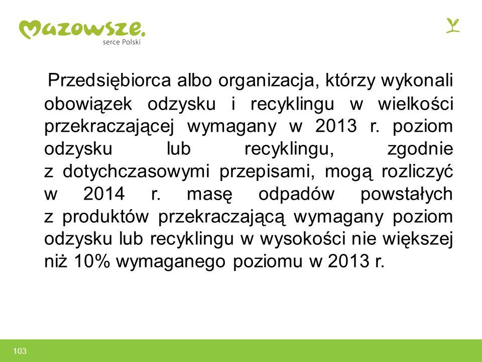 103 Przedsiębiorca albo organizacja, którzy wykonali obowiązek odzysku i recyklingu w wielkości przekraczającej wymagany w 2013 r.