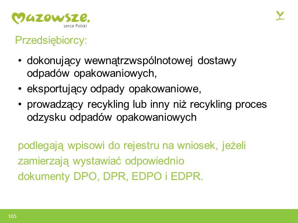 105 Przedsiębiorcy: dokonujący wewnątrzwspólnotowej dostawy odpadów opakowaniowych, eksportujący odpady opakowaniowe, prowadzący recykling lub inny niż recykling proces odzysku odpadów opakowaniowych podlegają wpisowi do rejestru na wniosek, jeżeli zamierzają wystawiać odpowiednio dokumenty DPO, DPR, EDPO i EDPR.