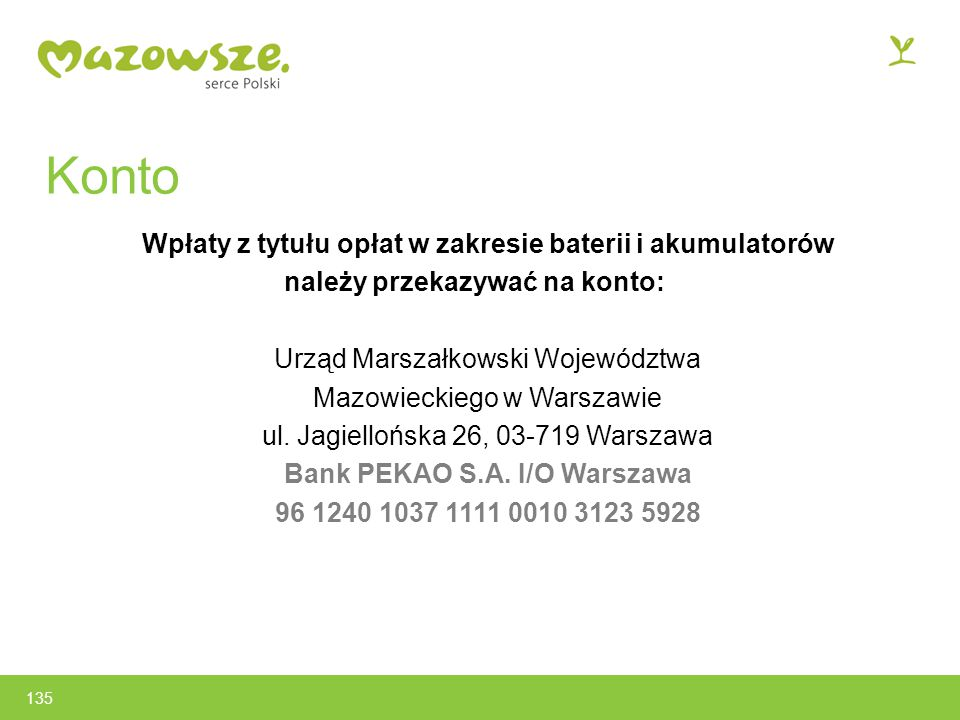 Konto Wpłaty z tytułu opłat w zakresie baterii i akumulatorów należy przekazywać na konto: Urząd Marszałkowski Województwa Mazowieckiego w Warszawie ul.