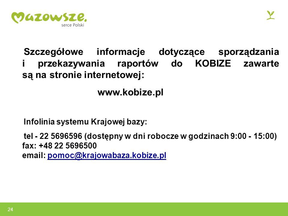 Szczegółowe informacje dotyczące sporządzania i przekazywania raportów do KOBIZE zawarte są na stronie internetowej: www.kobize.pl Infolinia systemu Krajowej bazy: tel - 22 5696596 (dostępny w dni robocze w godzinach 9:00 - 15:00) fax: +48 22 5696500 email: pomoc@krajowabaza.kobize.pl 24