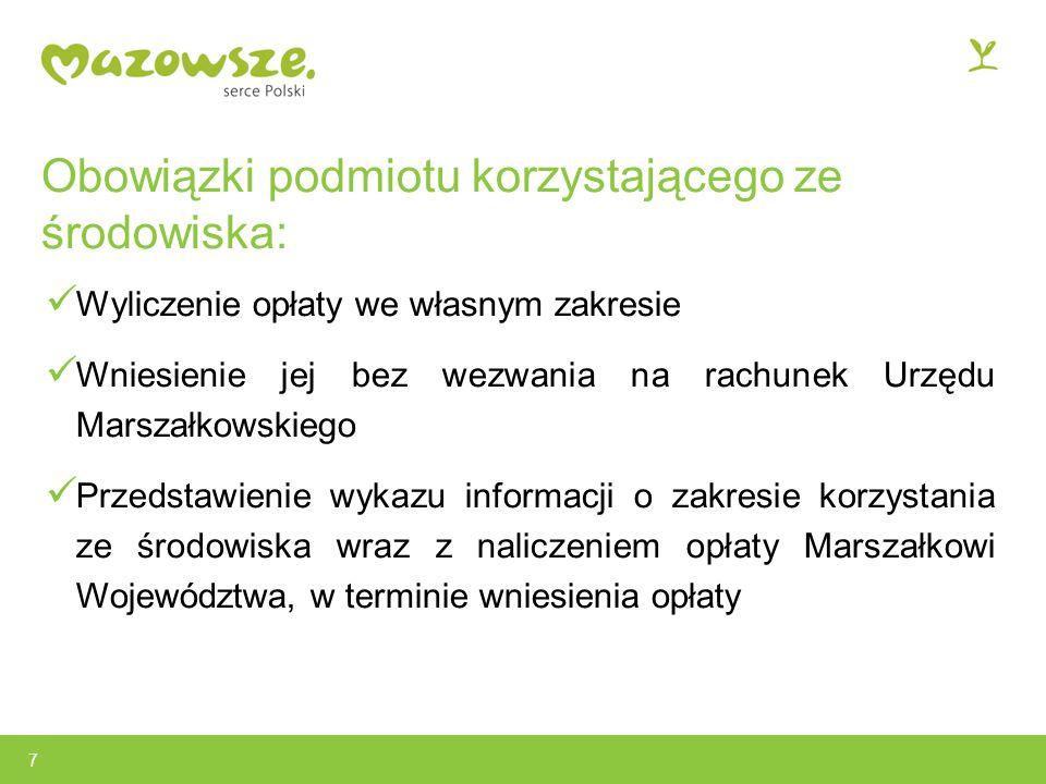 Obowiązki podmiotu korzystającego ze środowiska: Wyliczenie opłaty we własnym zakresie Wniesienie jej bez wezwania na rachunek Urzędu Marszałkowskiego Przedstawienie wykazu informacji o zakresie korzystania ze środowiska wraz z naliczeniem opłaty Marszałkowi Województwa, w terminie wniesienia opłaty 7