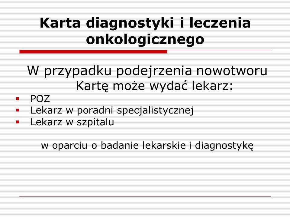 Karta diagnostyki i leczenia onkologicznego W przypadku podejrzenia nowotworu Kartę może wydać lekarz:  POZ  Lekarz w poradni specjalistycznej  Lek