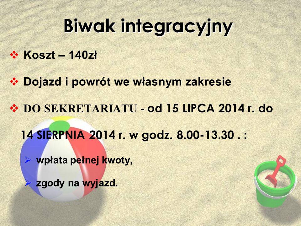Biwak integracyjny  Koszt – 140zł  Dojazd i powrót we własnym zakresie  DO SEKRETARIATU - od 15 LIPCA 2014 r. do 14 SIERPNIA 2014 r. w godz. 8.00-1
