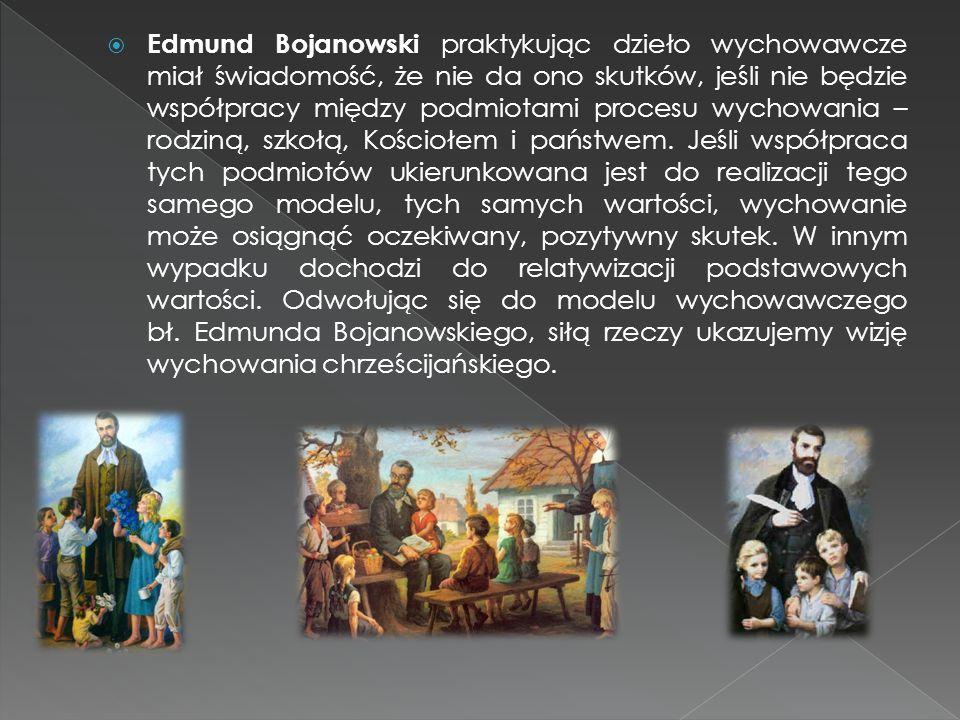  Edmund Bojanowski praktykując dzieło wychowawcze miał świadomość, że nie da ono skutków, jeśli nie będzie współpracy między podmiotami procesu wycho