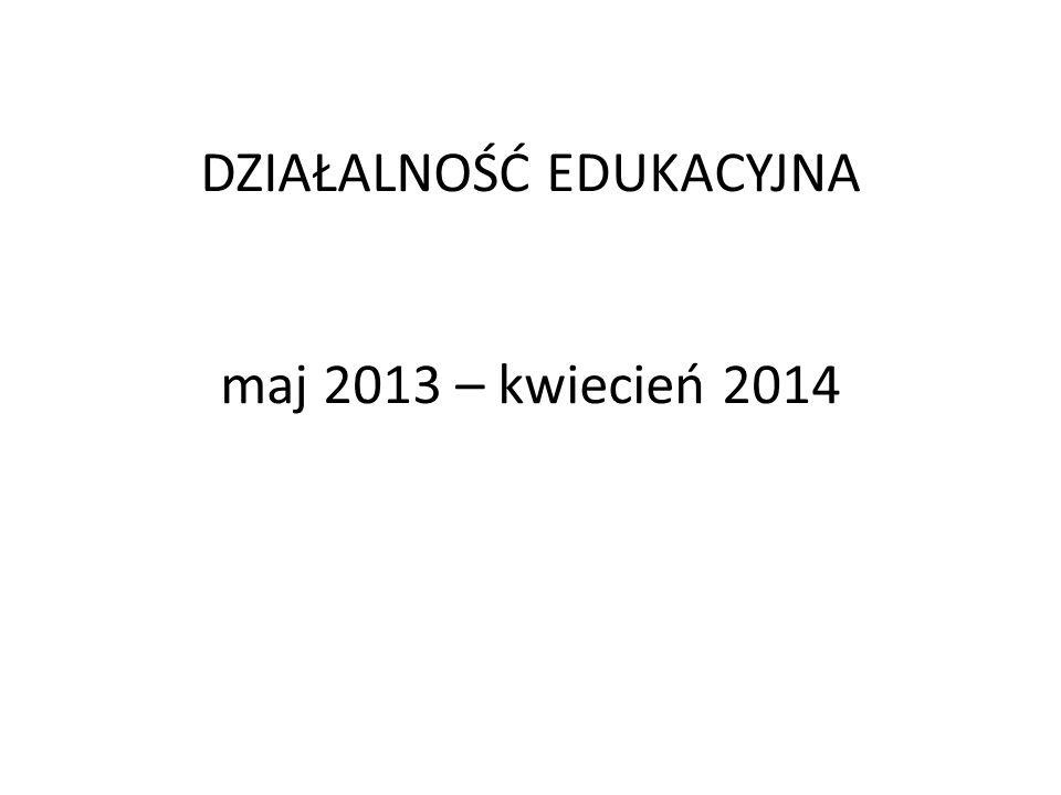 DZIAŁALNOŚĆ EDUKACYJNA maj 2013 – kwiecień 2014