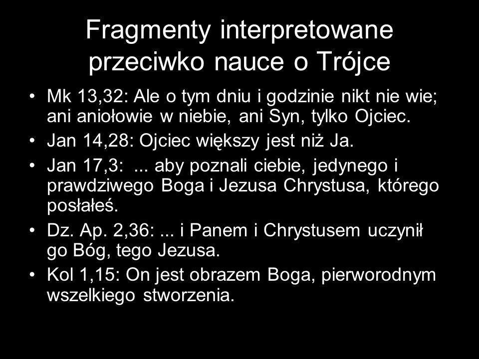 Fragmenty interpretowane przeciwko nauce o Trójce Mk 13,32: Ale o tym dniu i godzinie nikt nie wie; ani aniołowie w niebie, ani Syn, tylko Ojciec.