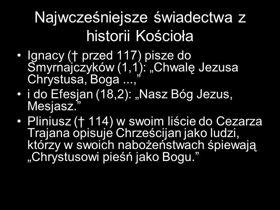 """Najwcześniejsze świadectwa z historii Kościoła Ignacy († przed 117) pisze do Smyrnajczyków (1,1): """"Chwalę Jezusa Chrystusa, Boga..., i do Efesjan (18,2): """"Nasz Bóg Jezus, Mesjasz. Pliniusz († 114) w swoim liście do Cezarza Trajana opisuje Chrześcijan jako ludzi, którzy w swoich nabożeństwach śpiewają """"Chrystusowi pieśń jako Bogu."""