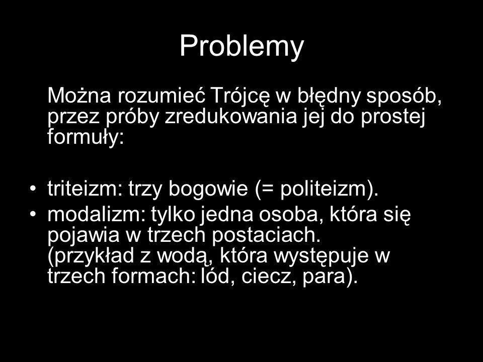 Problemy Można rozumieć Trójcę w błędny sposób, przez próby zredukowania jej do prostej formuły: triteizm: trzy bogowie (= politeizm). modalizm: tylko
