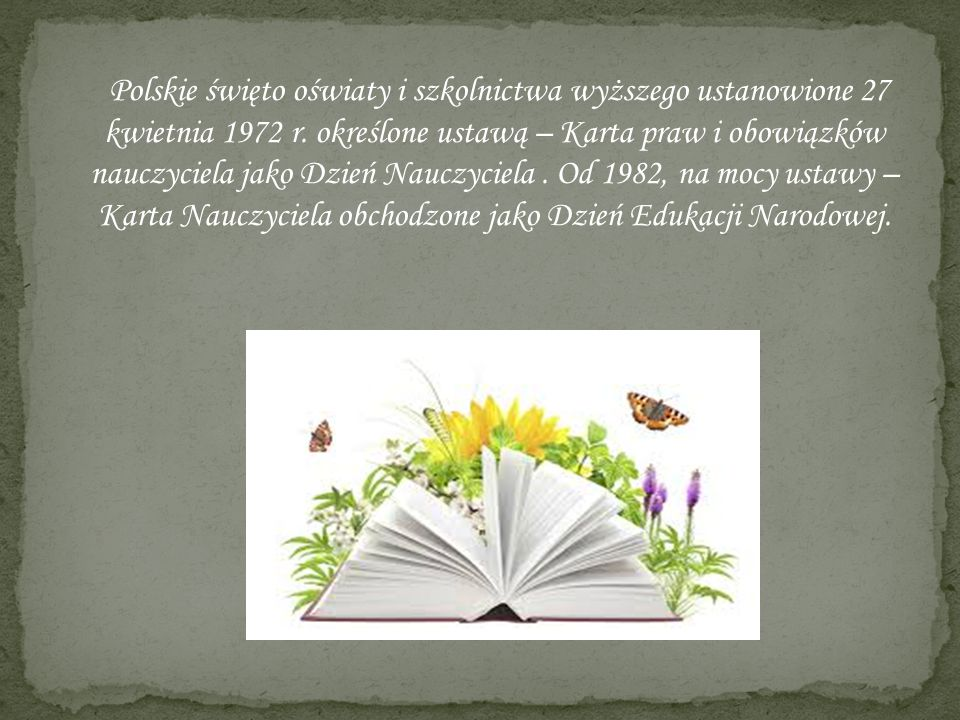 Polskie święto oświaty i szkolnictwa wyższego ustanowione 27 kwietnia 1972 r. określone ustawą – Karta praw i obowiązków nauczyciela jako Dzień Nauczy