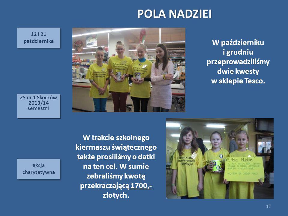 12 i 21 października 12 i 21 października akcja charytatywna POLA NADZIEI 17 ZS nr 1 Skoczów 2013/14 semestr I ZS nr 1 Skoczów 2013/14 semestr I W trakcie szkolnego kiermaszu świątecznego także prosiliśmy o datki na ten cel.
