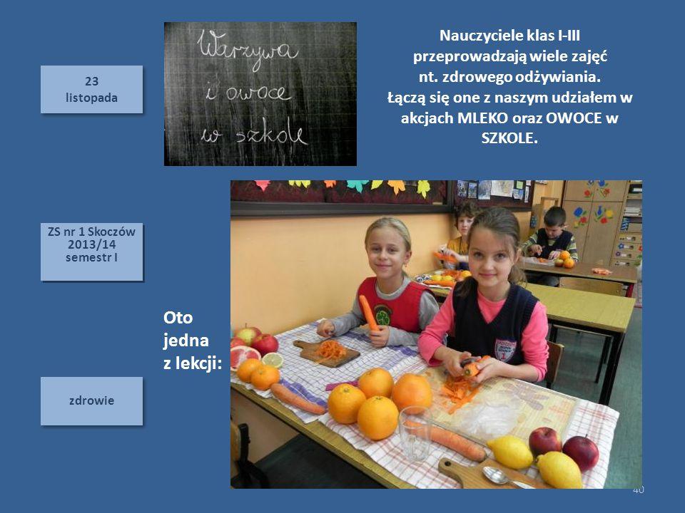 23 listopada 23 listopada zdrowie 40 ZS nr 1 Skoczów 2013/14 semestr I ZS nr 1 Skoczów 2013/14 semestr I Oto jedna z lekcji: Nauczyciele klas I-III przeprowadzają wiele zajęć nt.