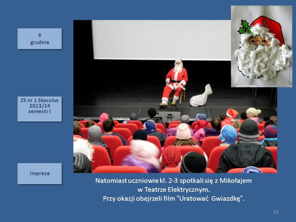 6 grudnia 6 grudnia impreza 53 ZS nr 1 Skoczów 2013/14 semestr I ZS nr 1 Skoczów 2013/14 semestr I Natomiast uczniowie kl. 2-3 spotkali się z Mikołaje