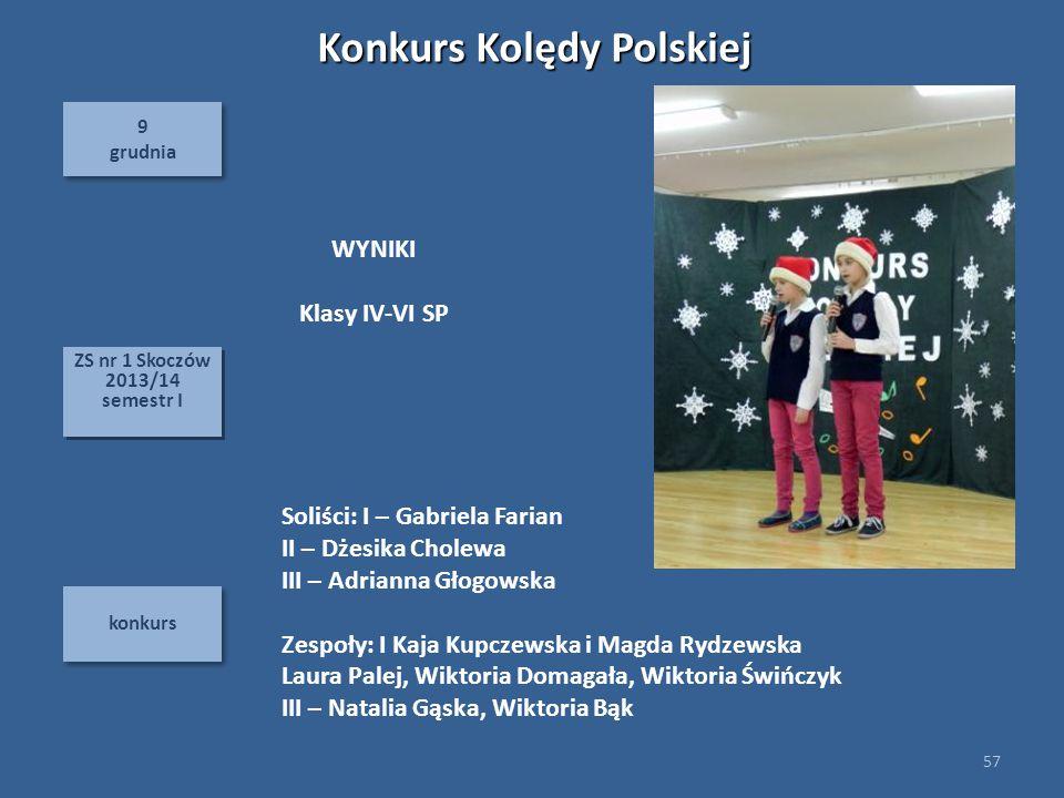 9 grudnia 9 grudnia konkurs 57 ZS nr 1 Skoczów 2013/14 semestr I ZS nr 1 Skoczów 2013/14 semestr I WYNIKI Klasy IV-VI SP Konkurs Kolędy Polskiej Soliś