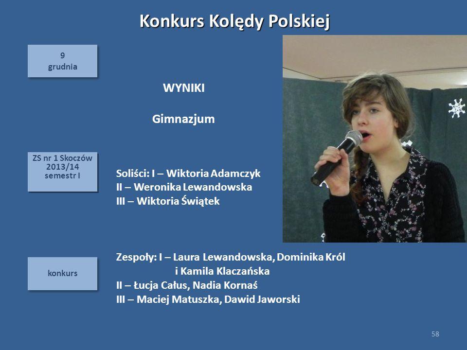 9 grudnia 9 grudnia konkurs 58 ZS nr 1 Skoczów 2013/14 semestr I ZS nr 1 Skoczów 2013/14 semestr I Konkurs Kolędy Polskiej Soliści: I – Wiktoria Adamc