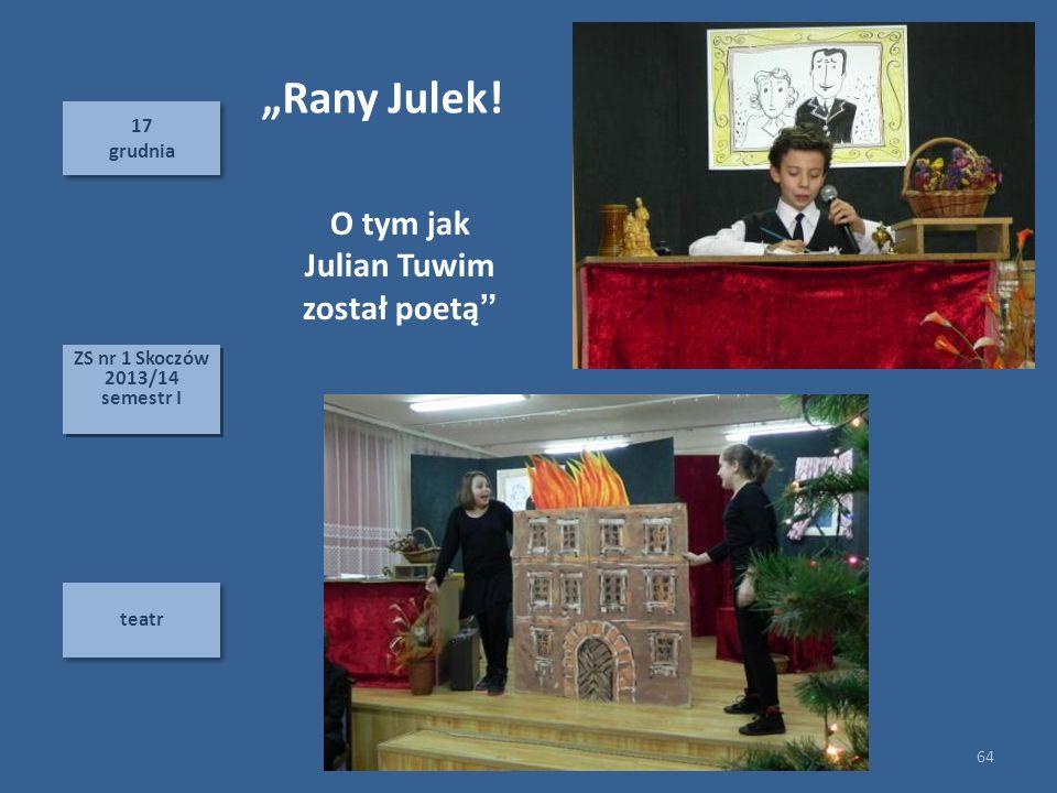 "17 grudnia 17 grudnia teatr 64 ZS nr 1 Skoczów 2013/14 semestr I ZS nr 1 Skoczów 2013/14 semestr I ""Rany Julek! O tym jak Julian Tuwim został poetą"""